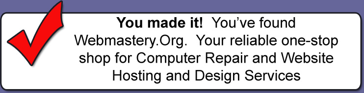 You made it!  You've found Webmastery.Org.  Your reliable one-stop shop for Computer Repair and Website Hosting and Design Services